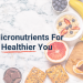 Micronutrients For A Healthier You